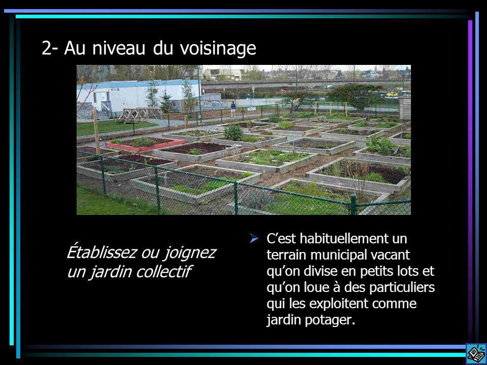 2- Au niveau du voisinage Établissez ou joignez un jardin collectif Cest habituellement un terrain municipal vacant quon divise en petits lots et quon loue à des particuliers qui les exploitent comme jardin potager.