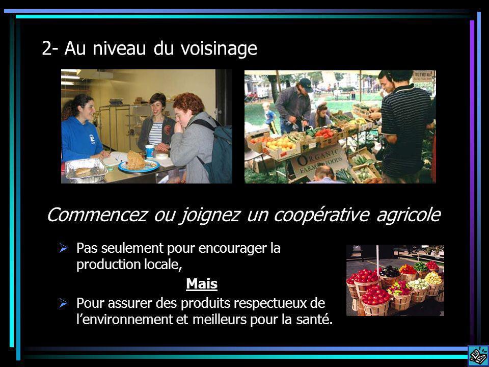 2- Au niveau du voisinage Commencez ou joignez un coopérative agricole Pas seulement pour encourager la production locale, Mais Pour assurer des produits respectueux de lenvironnement et meilleurs pour la santé.
