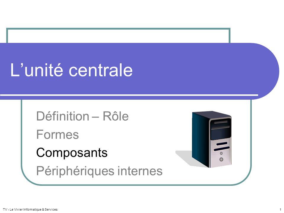 TV - Le Vivier Informatique & Services 1 Lunité centrale Définition – Rôle Formes Composants Périphériques internes