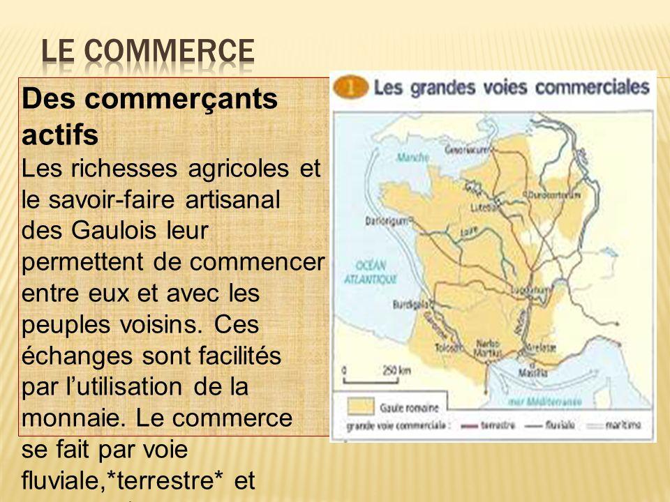 Des commerçants actifs Les richesses agricoles et le savoir-faire artisanal des Gaulois leur permettent de commencer entre eux et avec les peuples voi
