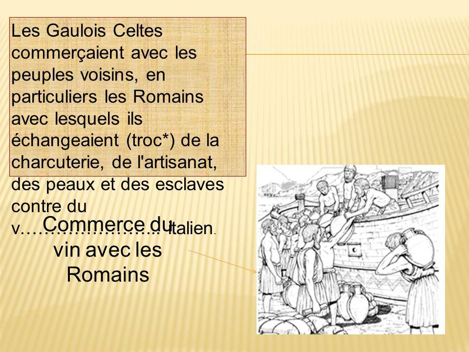 Les Gaulois Celtes commerçaient avec les peuples voisins, en particuliers les Romains avec lesquels ils échangeaient (troc*) de la charcuterie, de l'a