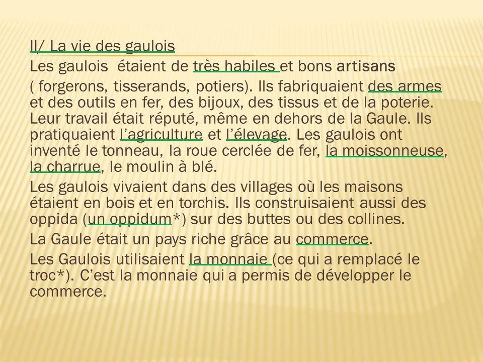 II/ La vie des gaulois Les gaulois étaient de très habiles et bons artisans ( forgerons, tisserands, potiers). Ils fabriquaient des armes et des outil