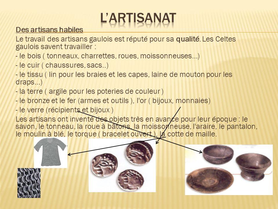 Des artisans habiles Le travail des artisans gaulois est réputé pour sa qualité. Les Celtes gaulois savent travailler : - le bois ( tonneaux, charrett