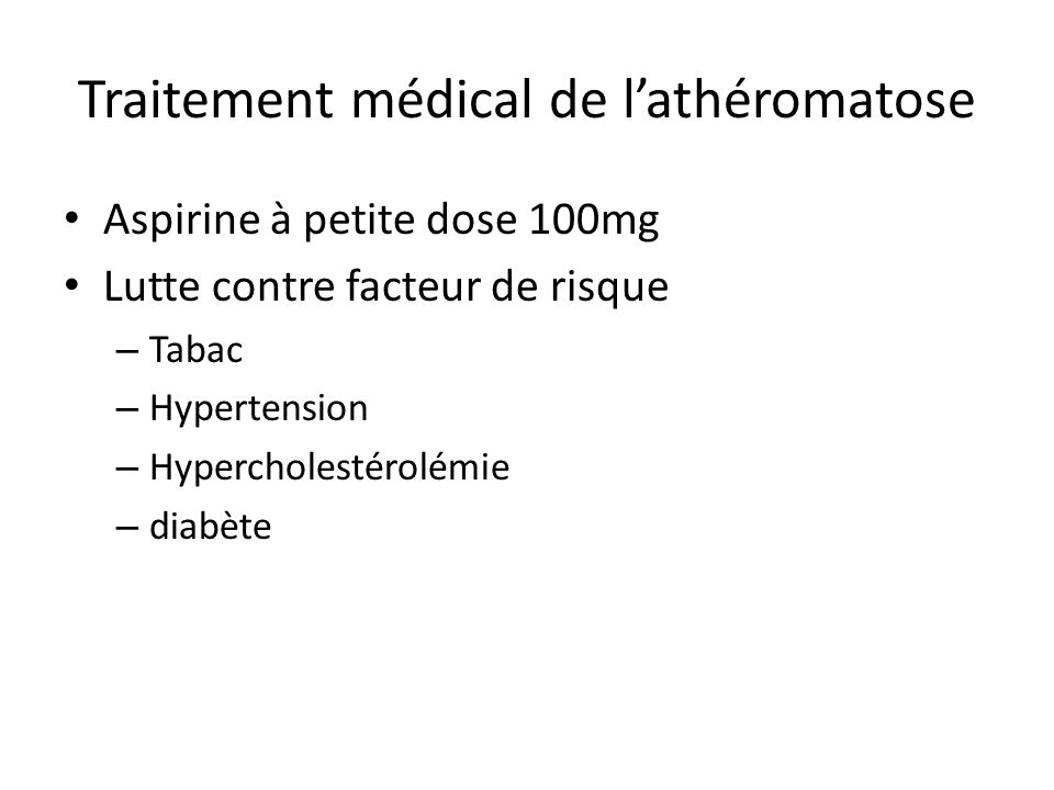 Traitement médical de lathéromatose Aspirine à petite dose 100mg Lutte contre facteur de risque – Tabac – Hypertension – Hypercholestérolémie – diabète