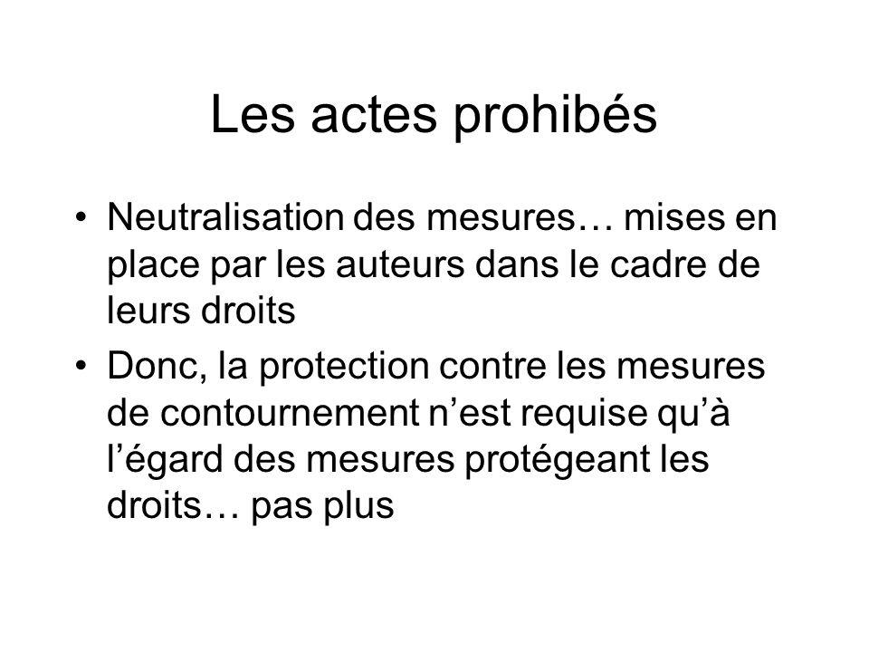 Les actes prohibés Neutralisation des mesures… mises en place par les auteurs dans le cadre de leurs droits Donc, la protection contre les mesures de contournement nest requise quà légard des mesures protégeant les droits… pas plus