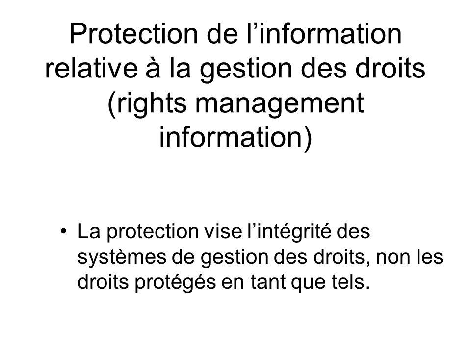 Protection de linformation relative à la gestion des droits (rights management information) La protection vise lintégrité des systèmes de gestion des droits, non les droits protégés en tant que tels.