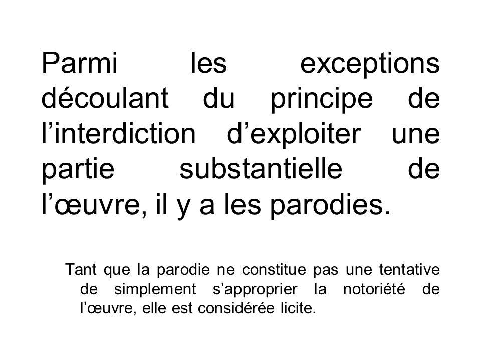 Parmi les exceptions découlant du principe de linterdiction dexploiter une partie substantielle de lœuvre, il y a les parodies.