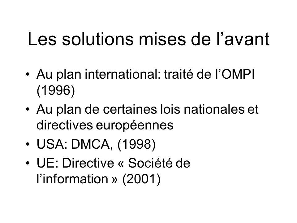 Les solutions mises de lavant Au plan international: traité de lOMPI (1996) Au plan de certaines lois nationales et directives européennes USA: DMCA, (1998) UE: Directive « Société de linformation » (2001)