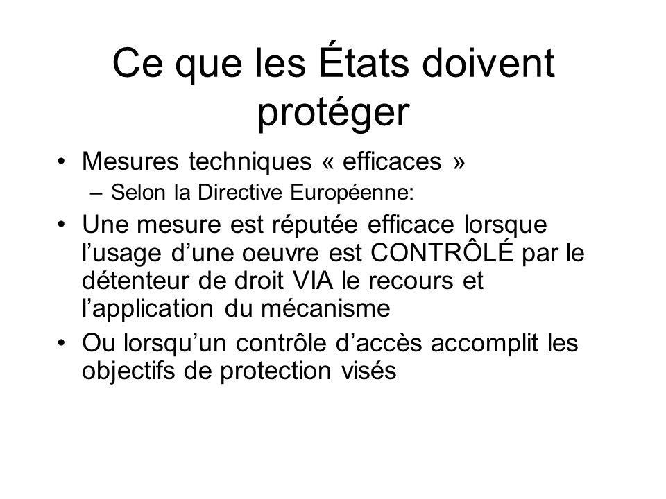 Ce que les États doivent protéger Mesures techniques « efficaces » –Selon la Directive Européenne: Une mesure est réputée efficace lorsque lusage dune oeuvre est CONTRÔLÉ par le détenteur de droit VIA le recours et lapplication du mécanisme Ou lorsquun contrôle daccès accomplit les objectifs de protection visés
