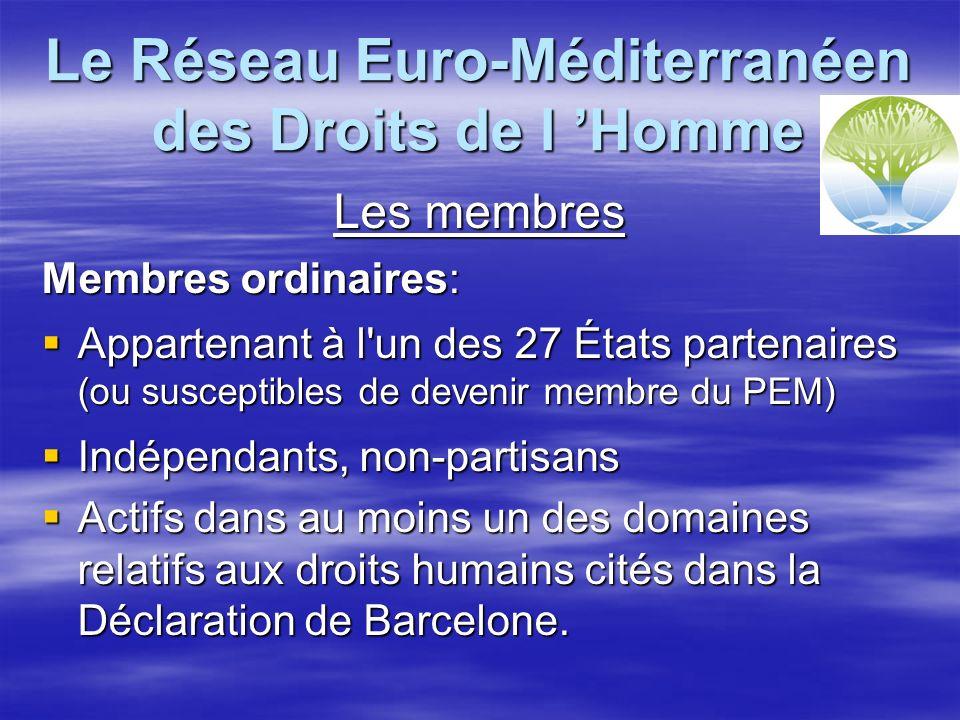 Le Réseau Euro-Méditerranéen des Droits de l Homme Les membres Membres ordinaires: Appartenant à l un des 27 États partenaires (ou susceptibles de devenir membre du PEM) Appartenant à l un des 27 États partenaires (ou susceptibles de devenir membre du PEM) Indépendants, non-partisans Indépendants, non-partisans Actifs dans au moins un des domaines relatifs aux droits humains cités dans la Déclaration de Barcelone.