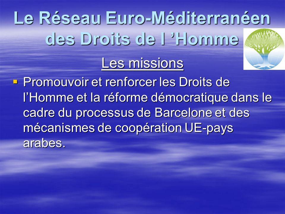 Le Réseau Euro-Méditerranéen des Droits de l Homme Les missions Promouvoir et renforcer les Droits de lHomme et la réforme démocratique dans le cadre du processus de Barcelone et des mécanismes de coopération UE-pays arabes.