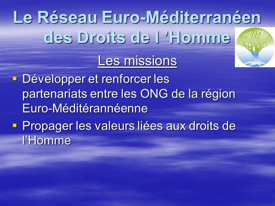 Le Réseau Euro-Méditerranéen des Droits de l Homme Les missions Développer et renforcer les partenariats entre les ONG de la région Euro-Méditérannéenne Développer et renforcer les partenariats entre les ONG de la région Euro-Méditérannéenne Propager les valeurs liées aux droits de lHomme Propager les valeurs liées aux droits de lHomme