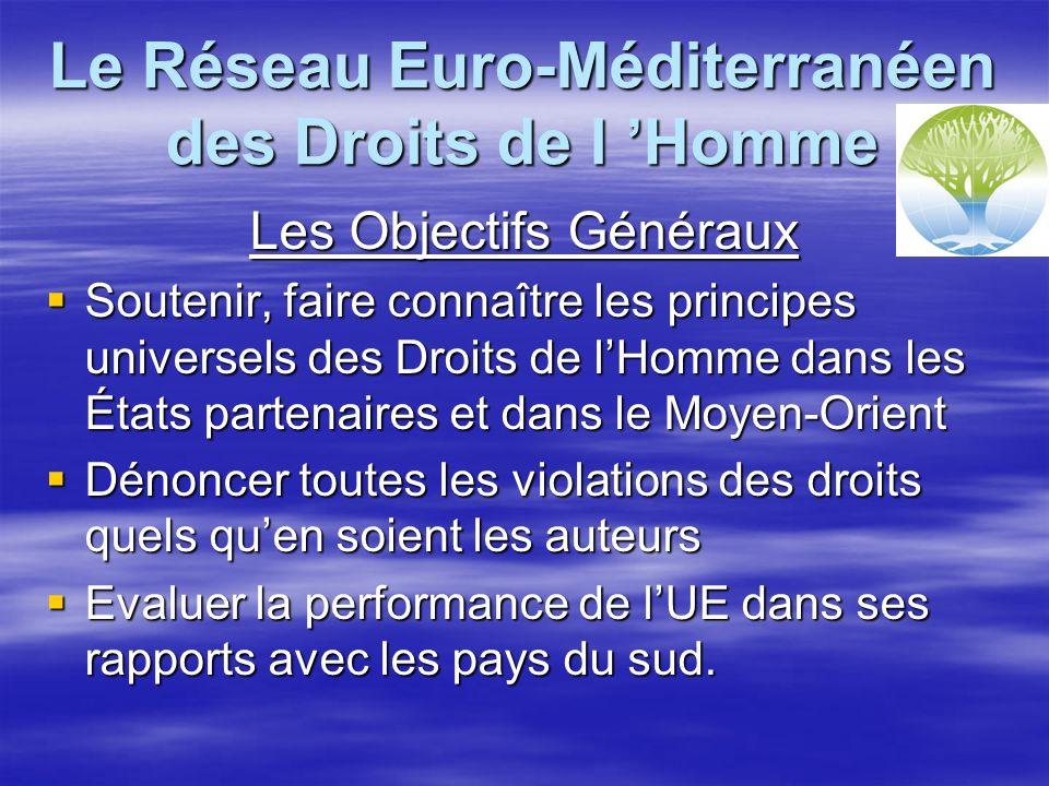 Le Réseau Euro-Méditerranéen des Droits de l Homme Les Objectifs Généraux Soutenir, faire connaître les principes universels des Droits de lHomme dans les États partenaires et dans le Moyen-Orient Soutenir, faire connaître les principes universels des Droits de lHomme dans les États partenaires et dans le Moyen-Orient Dénoncer toutes les violations des droits quels quen soient les auteurs Dénoncer toutes les violations des droits quels quen soient les auteurs Evaluer la performance de lUE dans ses rapports avec les pays du sud.
