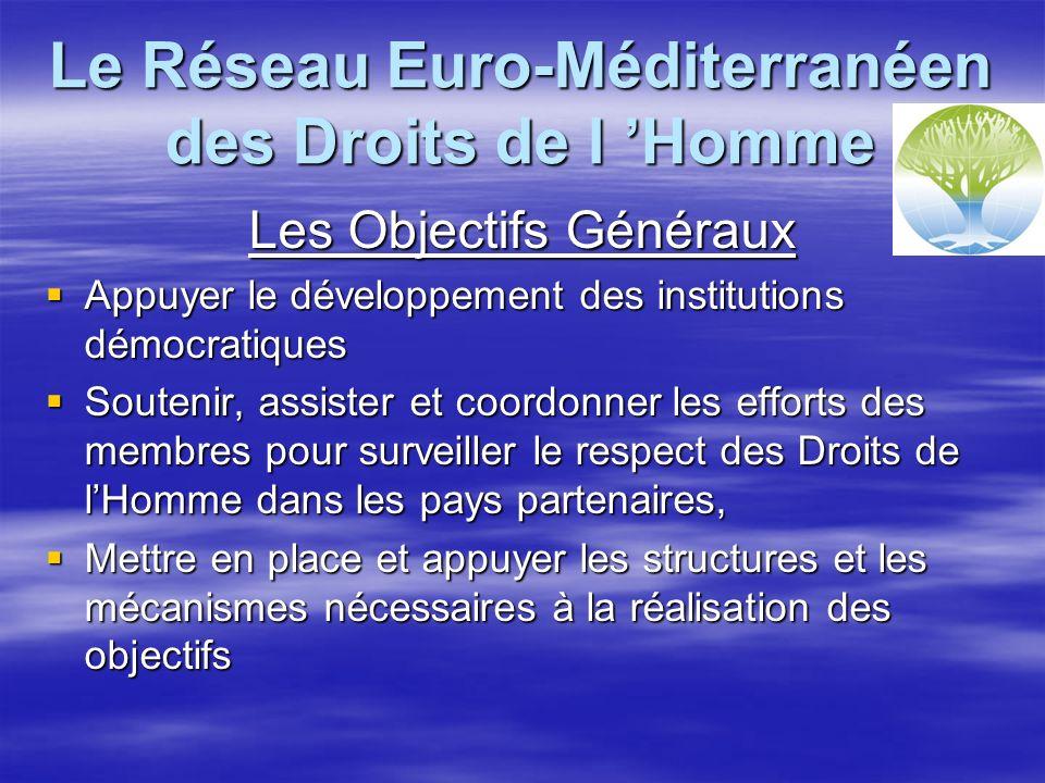 Le Réseau Euro-Méditerranéen des Droits de l Homme Les Objectifs Généraux Appuyer le développement des institutions démocratiques Appuyer le développement des institutions démocratiques Soutenir, assister et coordonner les efforts des membres pour surveiller le respect des Droits de lHomme dans les pays partenaires, Soutenir, assister et coordonner les efforts des membres pour surveiller le respect des Droits de lHomme dans les pays partenaires, Mettre en place et appuyer les structures et les mécanismes nécessaires à la réalisation des objectifs Mettre en place et appuyer les structures et les mécanismes nécessaires à la réalisation des objectifs