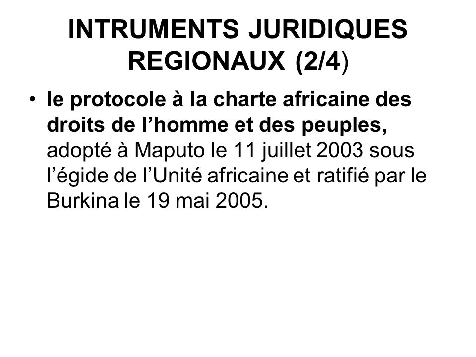 INTRUMENTS JURIDIQUES REGIONAUX (2/4) le protocole à la charte africaine des droits de lhomme et des peuples, adopté à Maputo le 11 juillet 2003 sous légide de lUnité africaine et ratifié par le Burkina le 19 mai 2005.