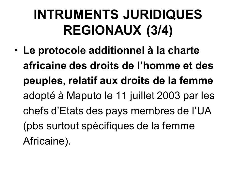 INTRUMENTS JURIDIQUES REGIONAUX (3/4) Le protocole additionnel à la charte africaine des droits de lhomme et des peuples, relatif aux droits de la femme adopté à Maputo le 11 juillet 2003 par les chefs dEtats des pays membres de lUA (pbs surtout spécifiques de la femme Africaine).