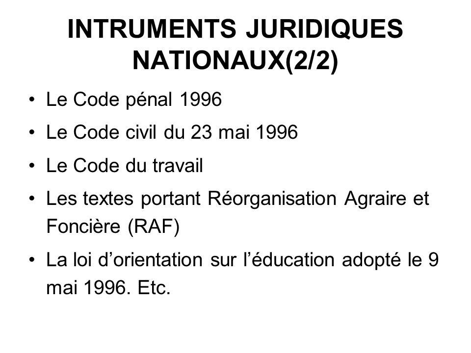 INTRUMENTS JURIDIQUES NATIONAUX(2/2) Le Code pénal 1996 Le Code civil du 23 mai 1996 Le Code du travail Les textes portant Réorganisation Agraire et Foncière (RAF) La loi dorientation sur léducation adopté le 9 mai 1996.