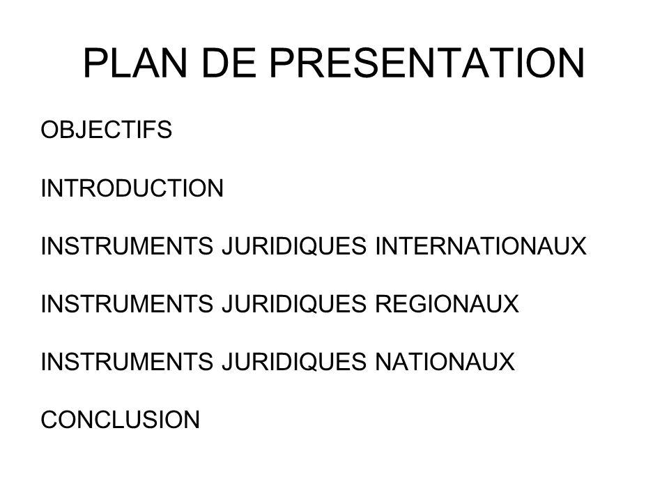 PLAN DE PRESENTATION OBJECTIFS INTRODUCTION INSTRUMENTS JURIDIQUES INTERNATIONAUX INSTRUMENTS JURIDIQUES REGIONAUX INSTRUMENTS JURIDIQUES NATIONAUX CONCLUSION