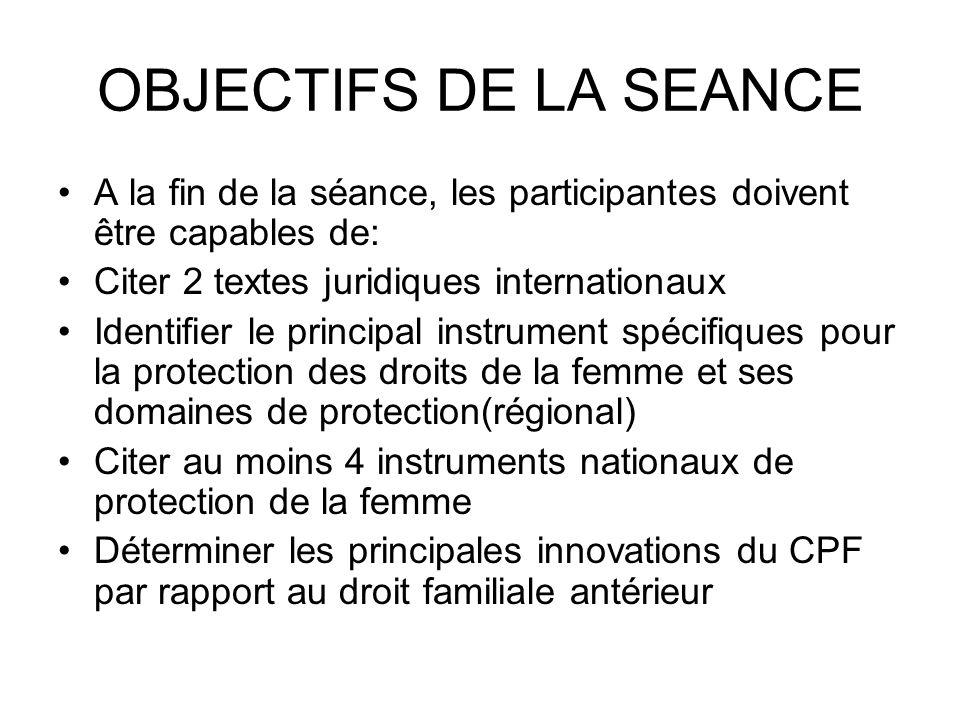 OBJECTIFS DE LA SEANCE A la fin de la séance, les participantes doivent être capables de: Citer 2 textes juridiques internationaux Identifier le princ