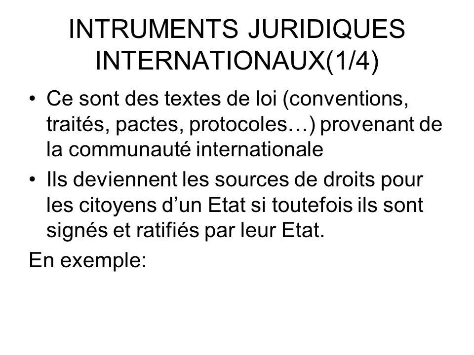 INTRUMENTS JURIDIQUES INTERNATIONAUX(1/4) Ce sont des textes de loi (conventions, traités, pactes, protocoles…) provenant de la communauté internationale Ils deviennent les sources de droits pour les citoyens dun Etat si toutefois ils sont signés et ratifiés par leur Etat.