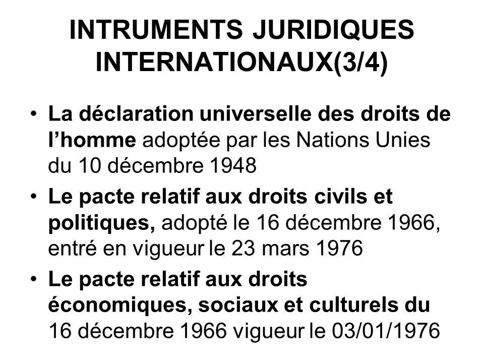 INTRUMENTS JURIDIQUES INTERNATIONAUX(3/4) La déclaration universelle des droits de lhomme adoptée par les Nations Unies du 10 décembre 1948 Le pacte relatif aux droits civils et politiques, adopté le 16 décembre 1966, entré en vigueur le 23 mars 1976 Le pacte relatif aux droits économiques, sociaux et culturels du 16 décembre 1966 vigueur le 03/01/1976