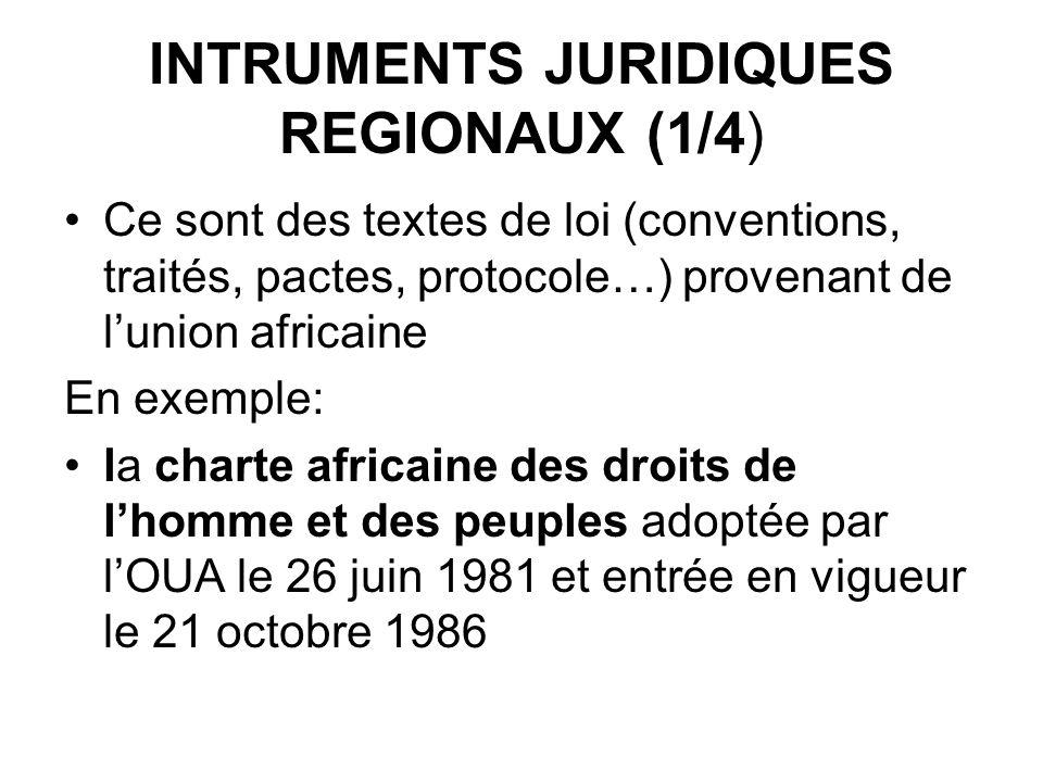 INTRUMENTS JURIDIQUES REGIONAUX (1/4) Ce sont des textes de loi (conventions, traités, pactes, protocole…) provenant de lunion africaine En exemple: la charte africaine des droits de lhomme et des peuples adoptée par lOUA le 26 juin 1981 et entrée en vigueur le 21 octobre 1986