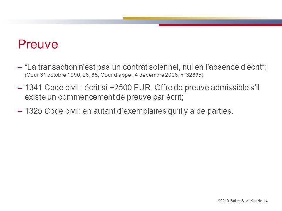 ©2010 Baker & McKenzie 14 Preuve –La transaction n est pas un contrat solennel, nul en l absence d écrit; (Cour 31 octobre 1990, 28, 86; Cour dappel, 4 décembre 2008, n°32895).