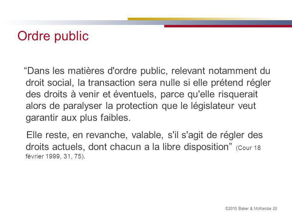 ©2010 Baker & McKenzie 20 Ordre public Dans les matières d ordre public, relevant notamment du droit social, la transaction sera nulle si elle prétend régler des droits à venir et éventuels, parce qu elle risquerait alors de paralyser la protection que le législateur veut garantir aux plus faibles.