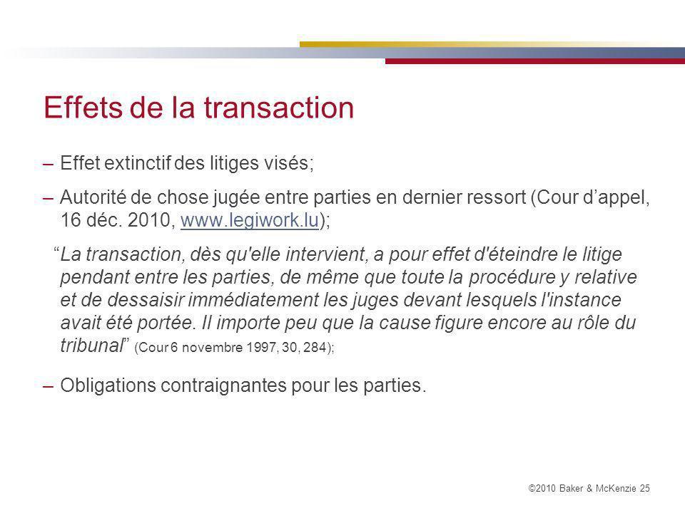 ©2010 Baker & McKenzie 25 Effets de la transaction –Effet extinctif des litiges visés; –Autorité de chose jugée entre parties en dernier ressort (Cour dappel, 16 déc.