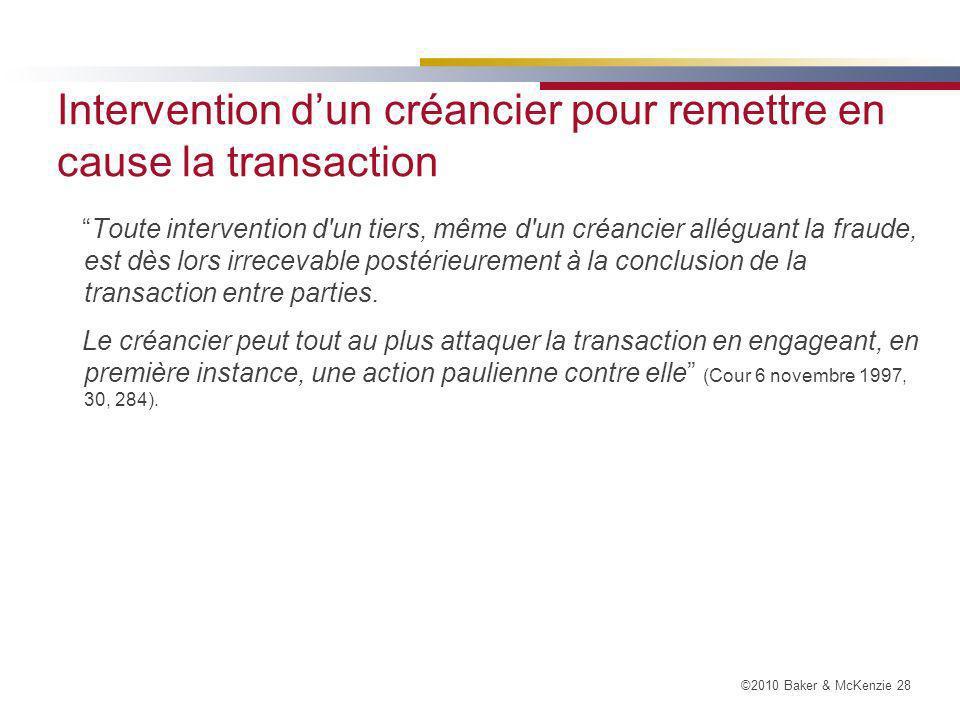 ©2010 Baker & McKenzie 28 Intervention dun créancier pour remettre en cause la transaction Toute intervention d un tiers, même d un créancier alléguant la fraude, est dès lors irrecevable postérieurement à la conclusion de la transaction entre parties.