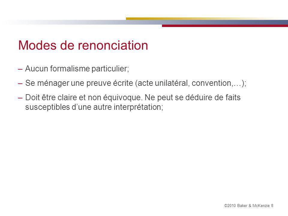 ©2010 Baker & McKenzie 8 Modes de renonciation –Aucun formalisme particulier; –Se ménager une preuve écrite (acte unilatéral, convention,…); –Doit être claire et non équivoque.