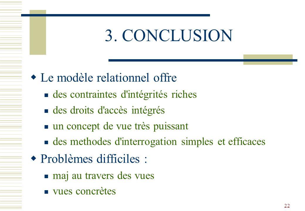 22 3. CONCLUSION Le modèle relationnel offre des contraintes d'intégrités riches des droits d'accès intégrés un concept de vue très puissant des metho