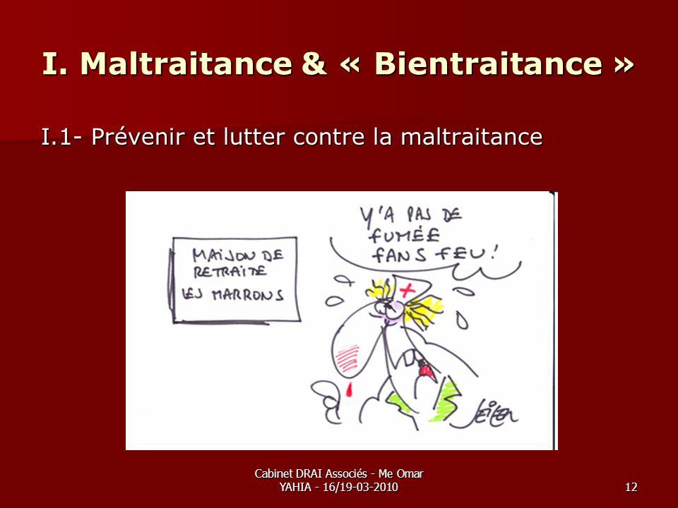 Cabinet DRAI Associés - Me Omar YAHIA - 16/19-03-201012 I. Maltraitance & « Bientraitance » I.1- Prévenir et lutter contre la maltraitance