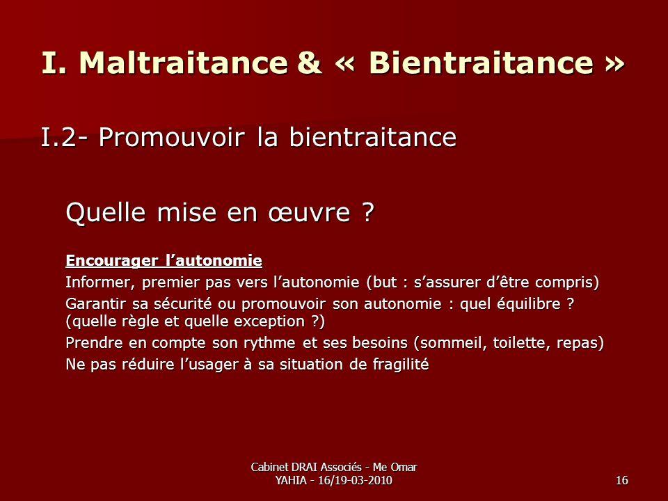 Cabinet DRAI Associés - Me Omar YAHIA - 16/19-03-201016 I. Maltraitance & « Bientraitance » I.2- Promouvoir la bientraitance Quelle mise en œuvre ? En