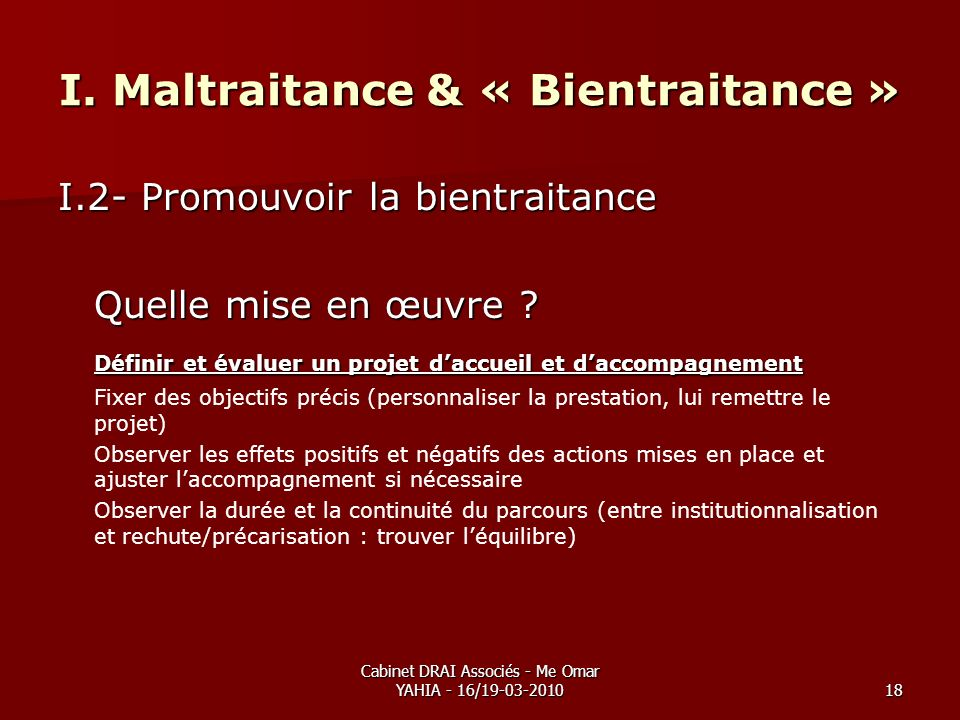 Cabinet DRAI Associés - Me Omar YAHIA - 16/19-03-201018 I. Maltraitance & « Bientraitance » I.2- Promouvoir la bientraitance Quelle mise en œuvre ? Dé