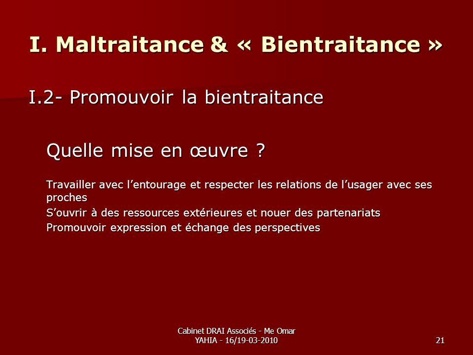 Cabinet DRAI Associés - Me Omar YAHIA - 16/19-03-201021 I. Maltraitance & « Bientraitance » I.2- Promouvoir la bientraitance Quelle mise en œuvre ? Tr