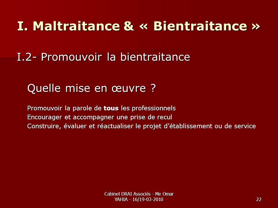 Cabinet DRAI Associés - Me Omar YAHIA - 16/19-03-201022 I. Maltraitance & « Bientraitance » I.2- Promouvoir la bientraitance Quelle mise en œuvre ? Pr