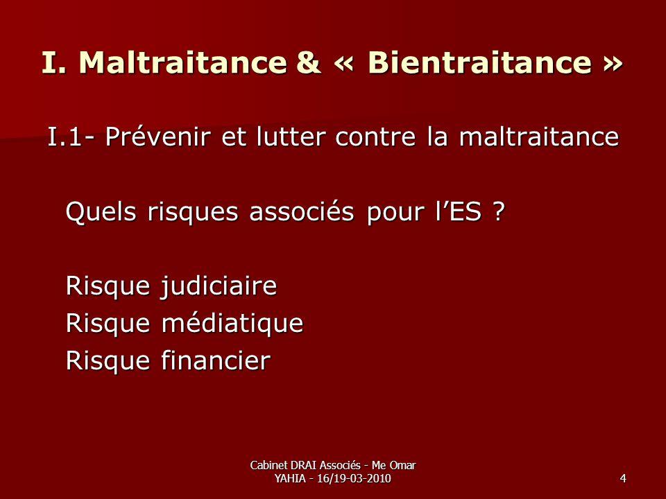 Cabinet DRAI Associés - Me Omar YAHIA - 16/19-03-20104 I. Maltraitance & « Bientraitance » I.1- Prévenir et lutter contre la maltraitance Quels risque
