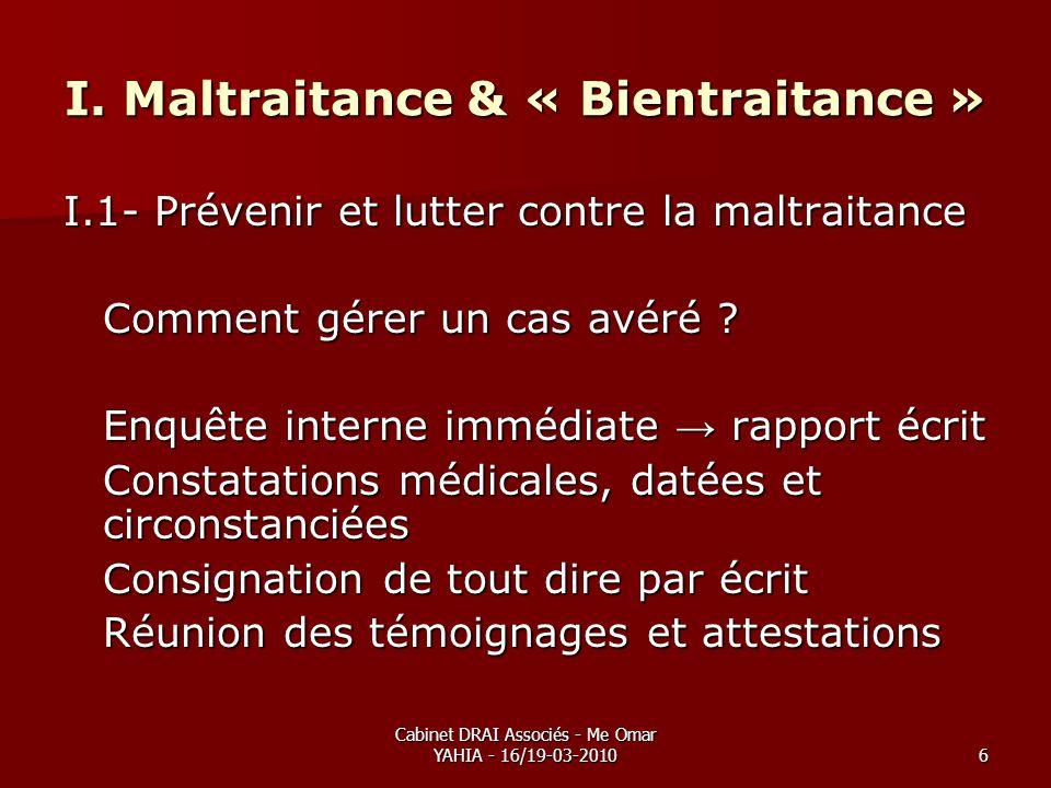 Cabinet DRAI Associés - Me Omar YAHIA - 16/19-03-20106 I. Maltraitance & « Bientraitance » I.1- Prévenir et lutter contre la maltraitance Comment gére