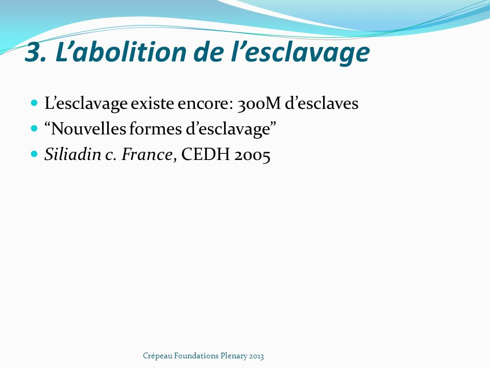 3. Labolition de lesclavage Lesclavage existe encore: 300M desclaves Nouvelles formes desclavage Siliadin c. France, CEDH 2005 Crépeau Foundations Ple