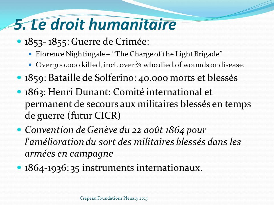 5. Le droit humanitaire 1853- 1855: Guerre de Crimée: Florence Nightingale + The Charge of the Light Brigade Over 300.000 killed, incl. over ¾ who die