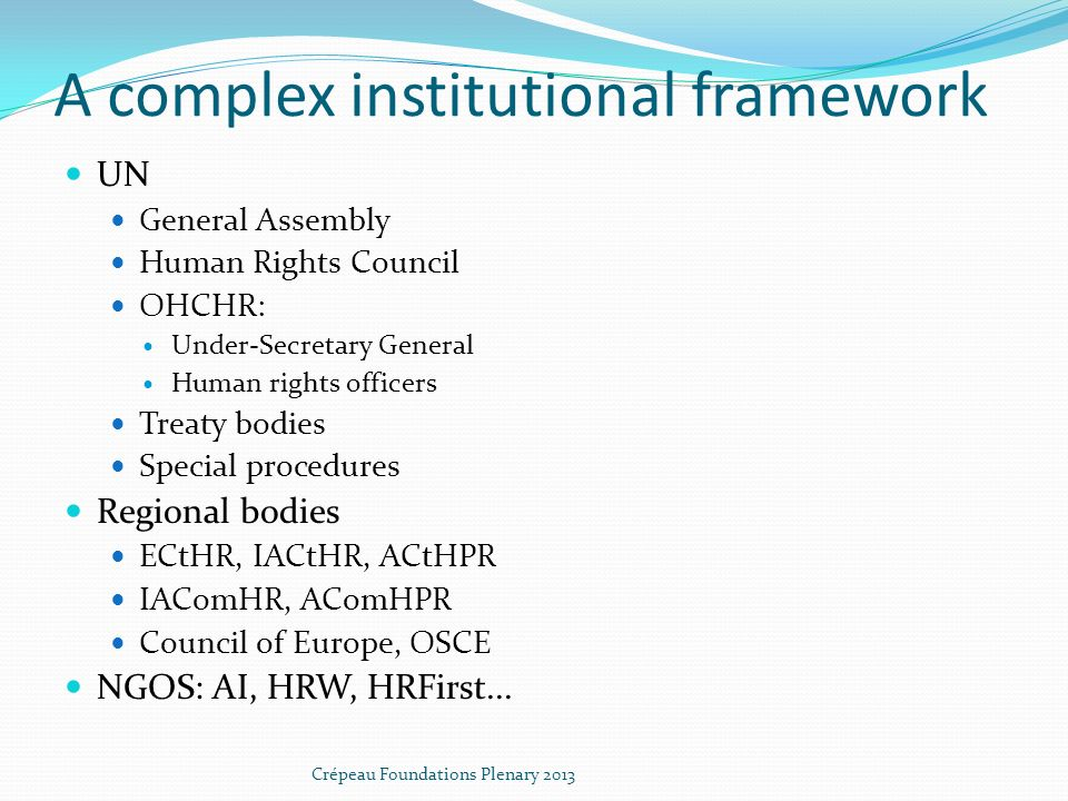 A complex institutional framework UN General Assembly Human Rights Council OHCHR: Under-Secretary General Human rights officers Treaty bodies Special procedures Regional bodies ECtHR, IACtHR, ACtHPR IAComHR, AComHPR Council of Europe, OSCE NGOS: AI, HRW, HRFirst...