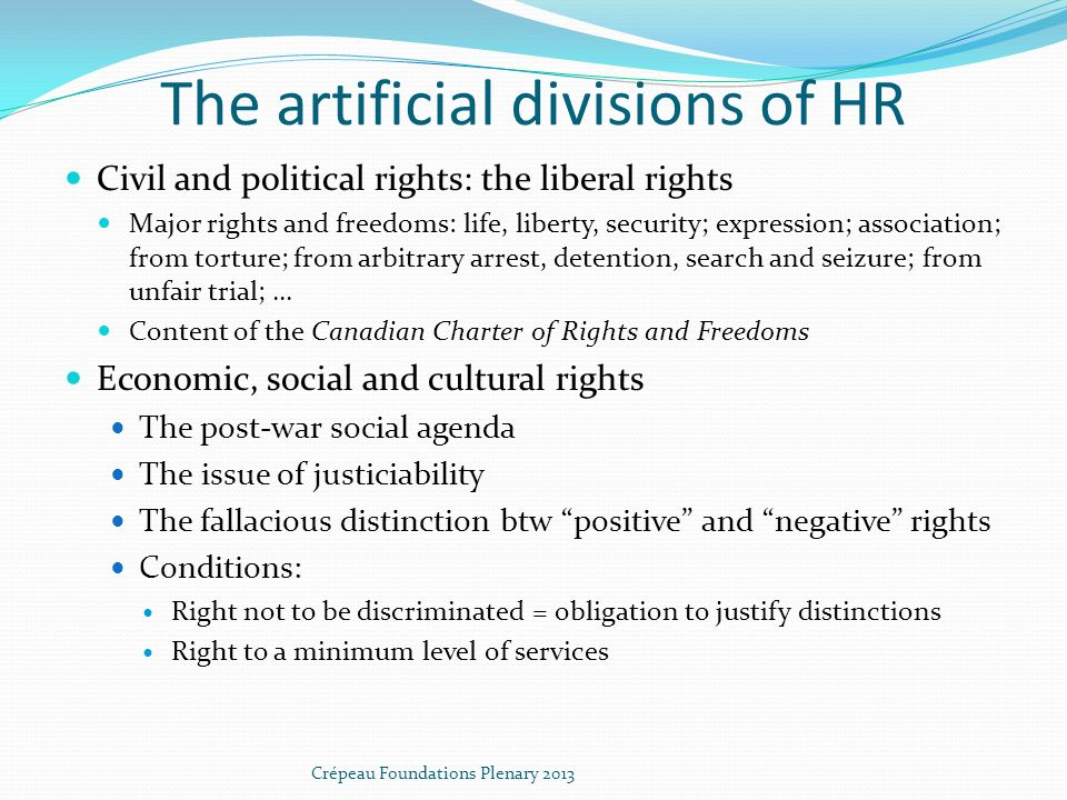 The artificial divisions of HR Civil and political rights: the liberal rights Major rights and freedoms: life, liberty, security; expression; association; from torture; from arbitrary arrest, detention, search and seizure; from unfair trial;...