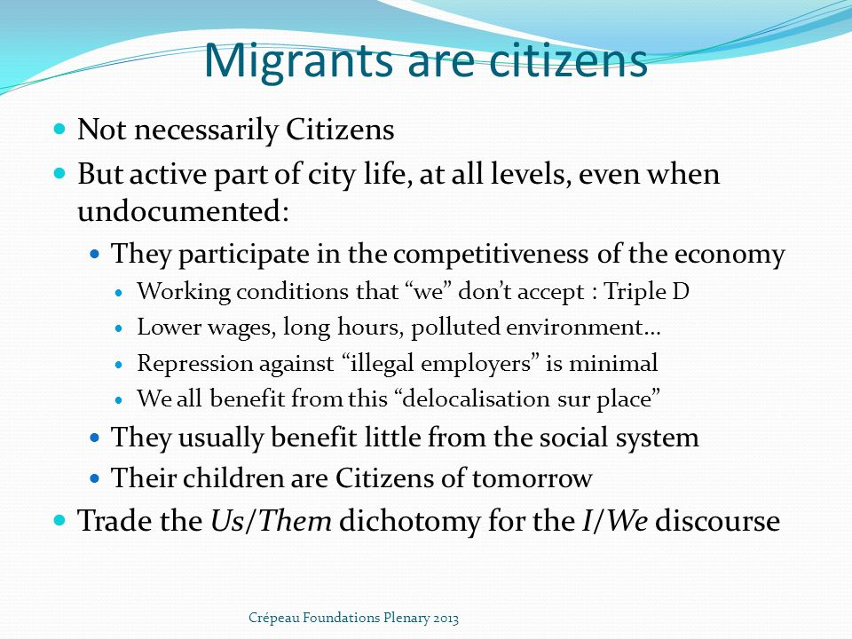 Migrants are citizens Not necessarily Citizens But active part of city life, at all levels, even when undocumented: They participate in the competitiveness of the economy Working conditions that we dont accept : Triple D Lower wages, long hours, polluted environment… Repression against illegal employers is minimal We all benefit from this delocalisation sur place They usually benefit little from the social system Their children are Citizens of tomorrow Trade the Us/Them dichotomy for the I/We discourse Crépeau Foundations Plenary 2013