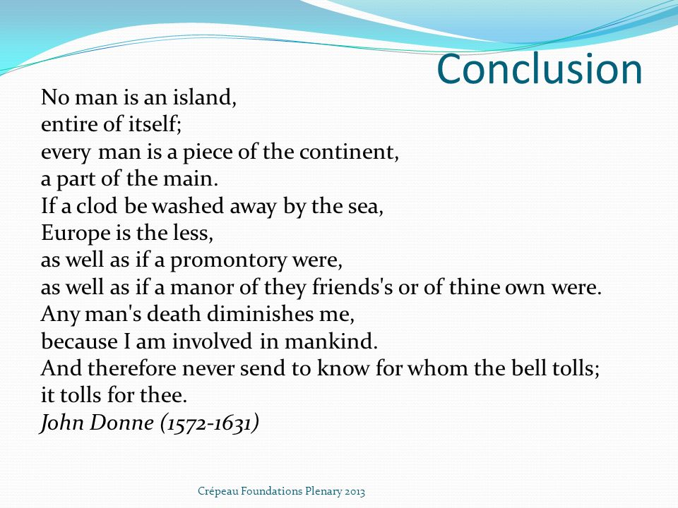Conclusion No man is an island, entire of itself; every man is a piece of the continent, a part of the main.