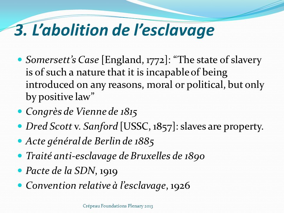 3. Labolition de lesclavage Somersetts Case [England, 1772]: The state of slavery is of such a nature that it is incapable of being introduced on any