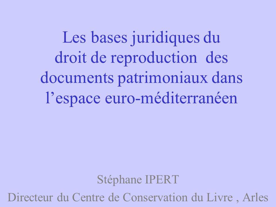 Les bases juridiques du droit de reproduction des documents patrimoniaux dans lespace euro-méditerranéen Stéphane IPERT Directeur du Centre de Conserv