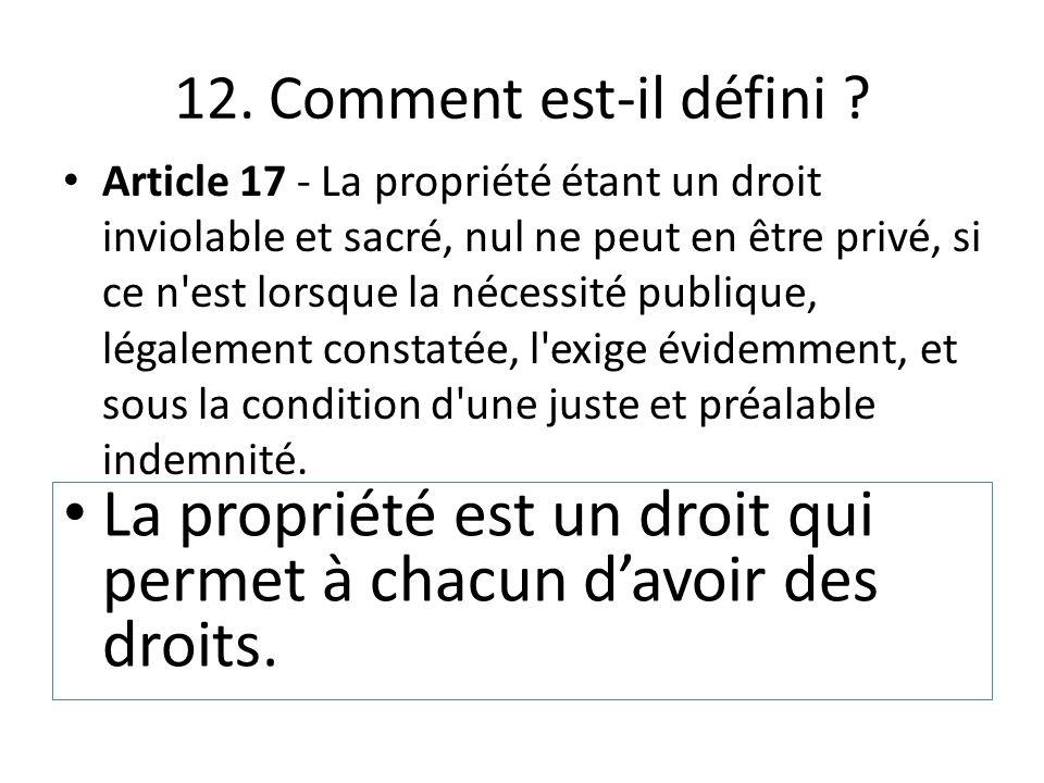 12. Comment est-il défini ? Article 17 - La propriété étant un droit inviolable et sacré, nul ne peut en être privé, si ce n'est lorsque la nécessité