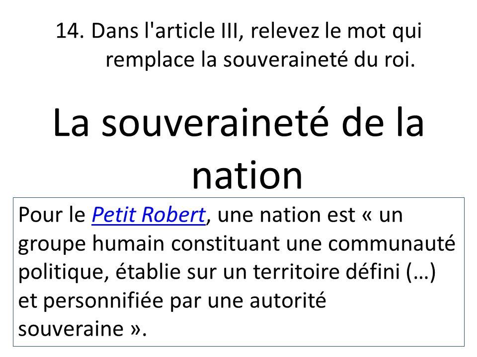 14. Dans l'article III, relevez le mot qui remplace la souveraineté du roi. La souveraineté de la nation Pour le Petit Robert, une nation est « un gro