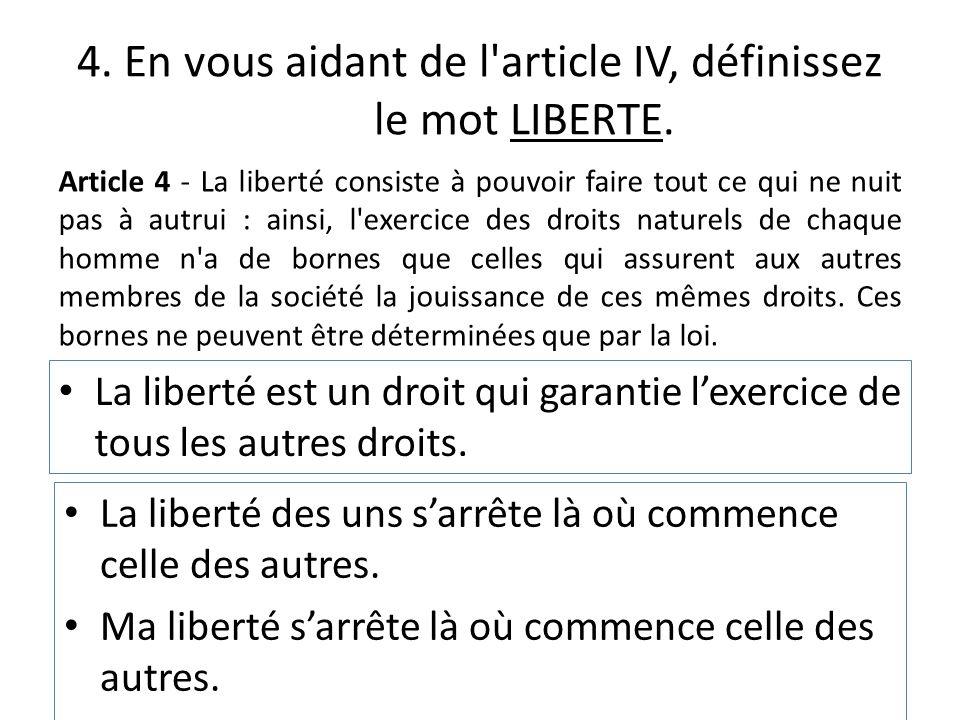 4. En vous aidant de l'article IV, définissez le mot LIBERTE. La liberté des uns sarrête là où commence celle des autres. Ma liberté sarrête là où com